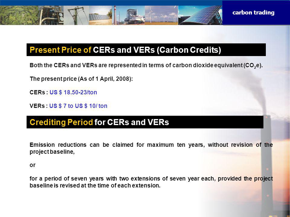 carbon trading Present Price of CERs and VERs (Carbon Credits) Crediting Period for CERs and VERs Both the CERs and VERs are represented in terms of carbon dioxide equivalent (CO 2 e).