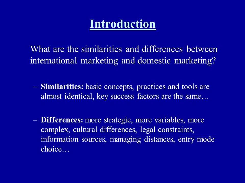 Introduction What are the similarities and differences between international marketing and domestic marketing? –Similarities: basic concepts, practice