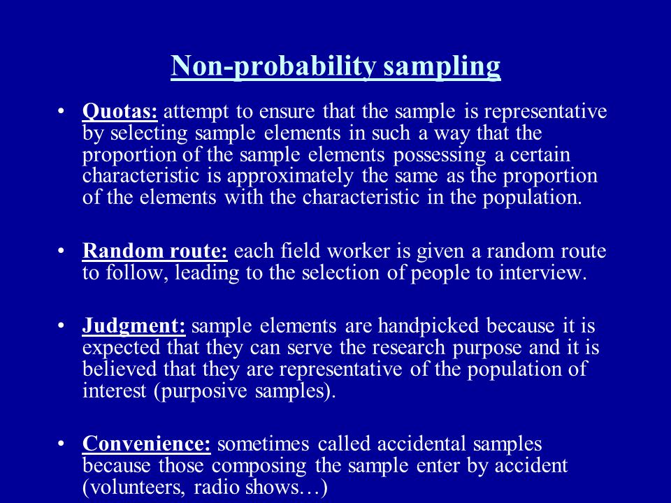 Non-probability sampling Quotas: attempt to ensure that the sample is representative by selecting sample elements in such a way that the proportion of