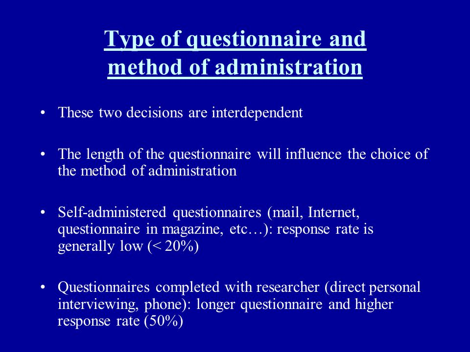 Type of questionnaire and method of administration These two decisions are interdependent The length of the questionnaire will influence the choice of