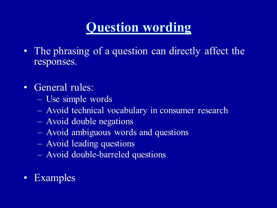 Question wording The phrasing of a question can directly affect the responses. General rules: –Use simple words –Avoid technical vocabulary in consume