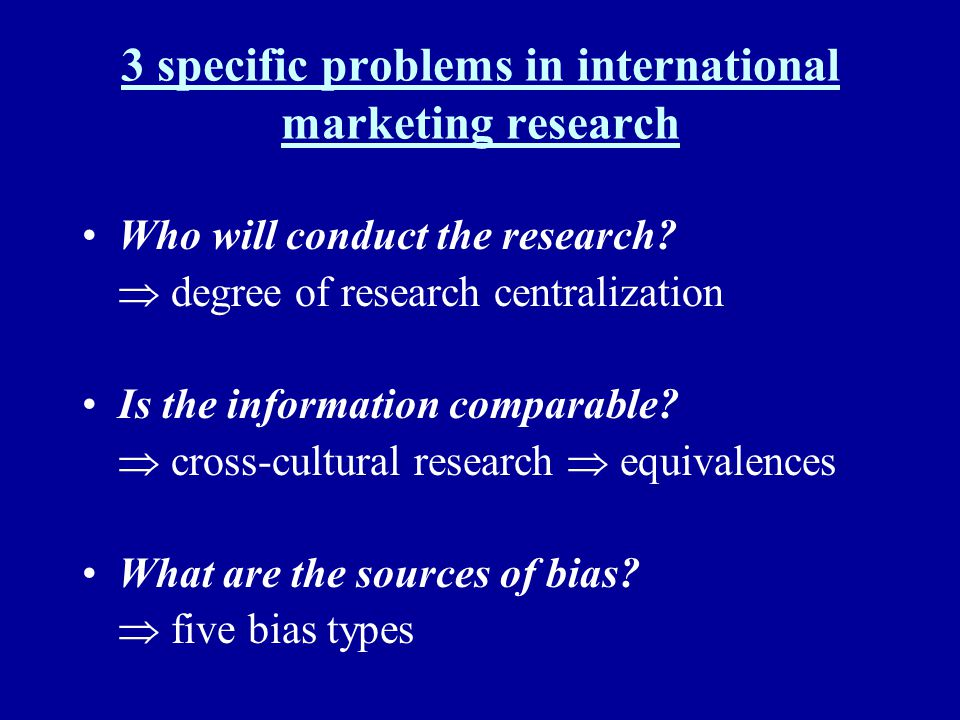 3 specific problems in international marketing research Who will conduct the research? degree of research centralization Is the information comparable
