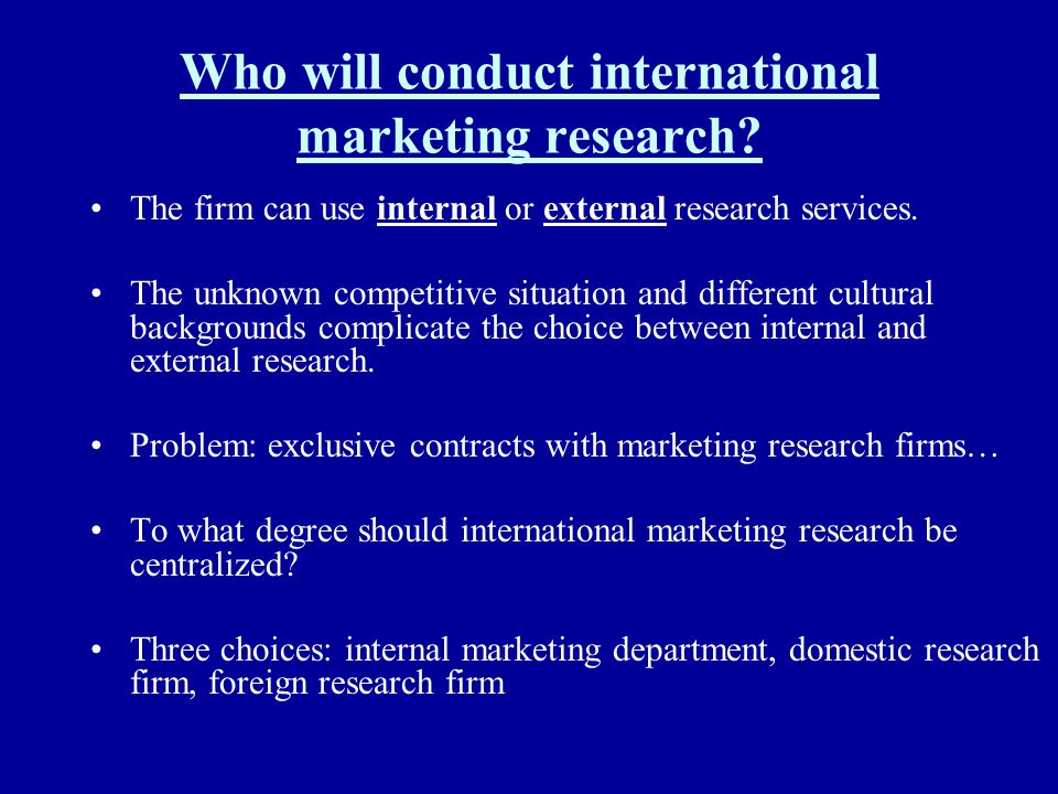 Who will conduct international marketing research? The firm can use internal or external research services. The unknown competitive situation and diff
