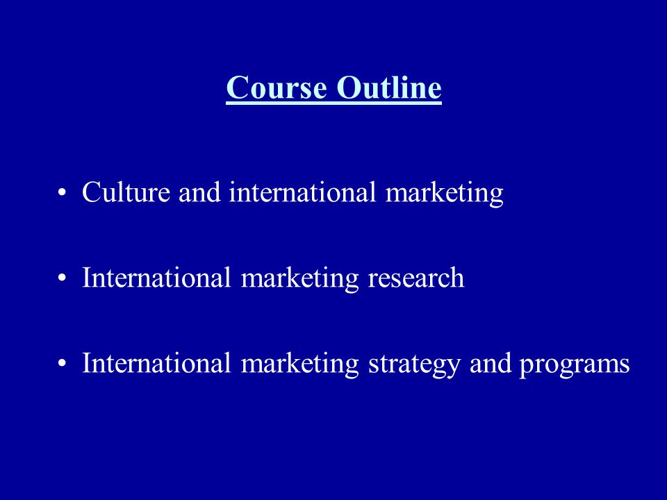Course Outline Culture and international marketing International marketing research International marketing strategy and programs