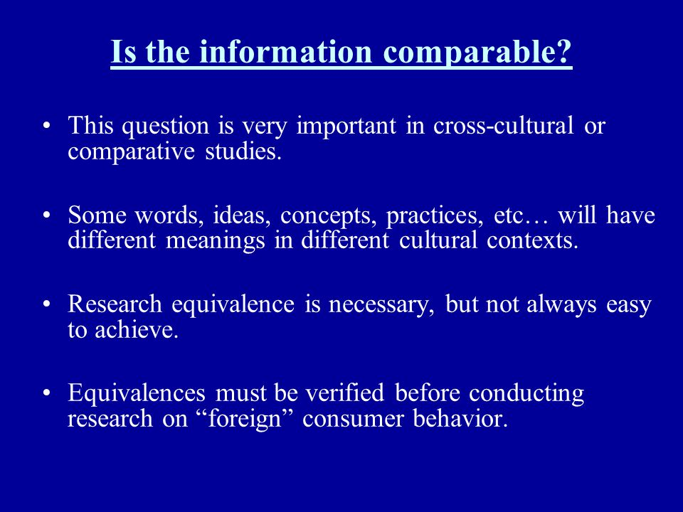 Is the information comparable? This question is very important in cross-cultural or comparative studies. Some words, ideas, concepts, practices, etc…