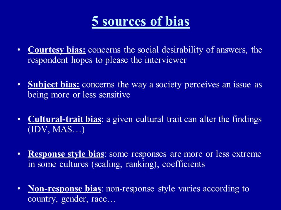 5 sources of bias Courtesy bias: concerns the social desirability of answers, the respondent hopes to please the interviewer Subject bias: concerns th