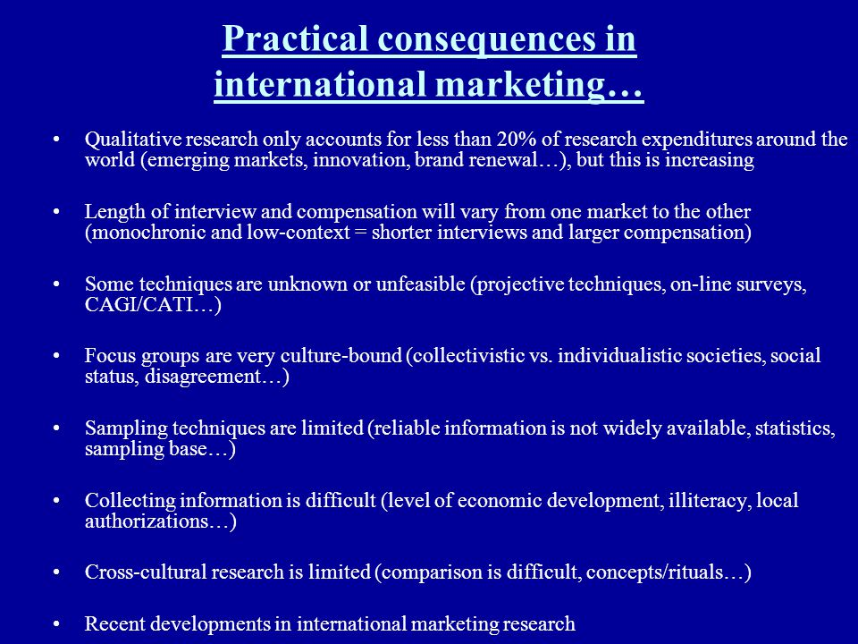 Practical consequences in international marketing… Qualitative research only accounts for less than 20% of research expenditures around the world (eme