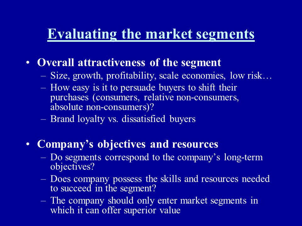 Evaluating the market segments Overall attractiveness of the segment –Size, growth, profitability, scale economies, low risk… –How easy is it to persu