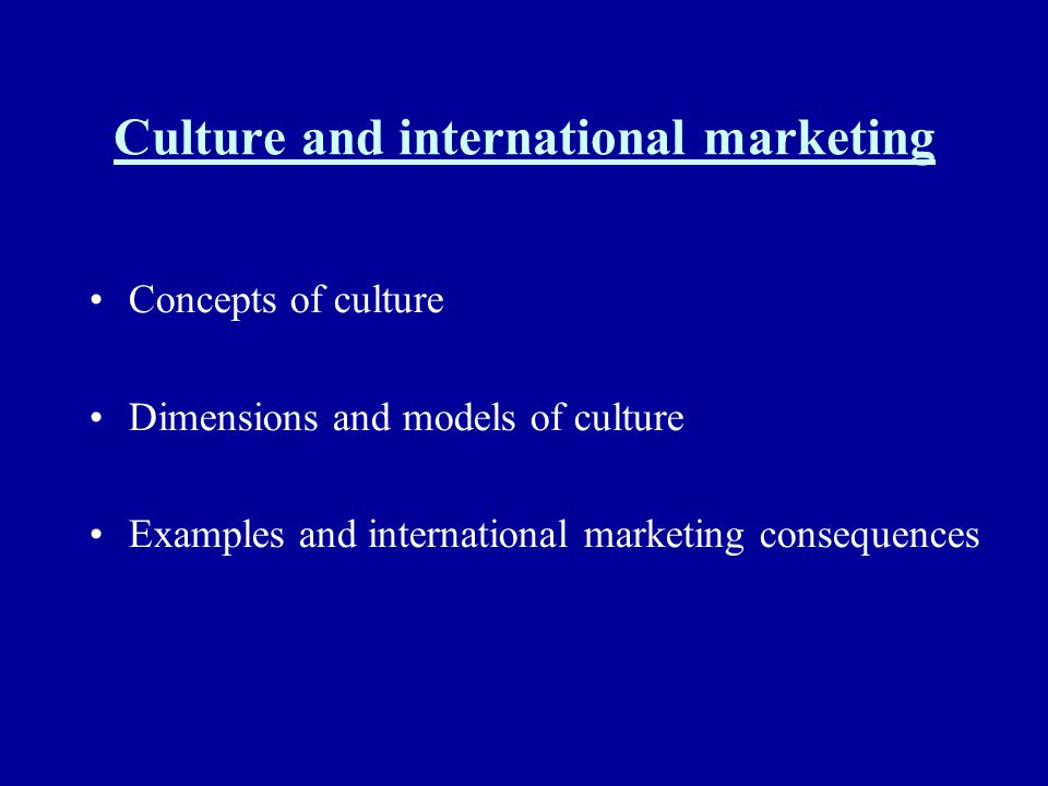 Culture and international marketing Concepts of culture Dimensions and models of culture Examples and international marketing consequences