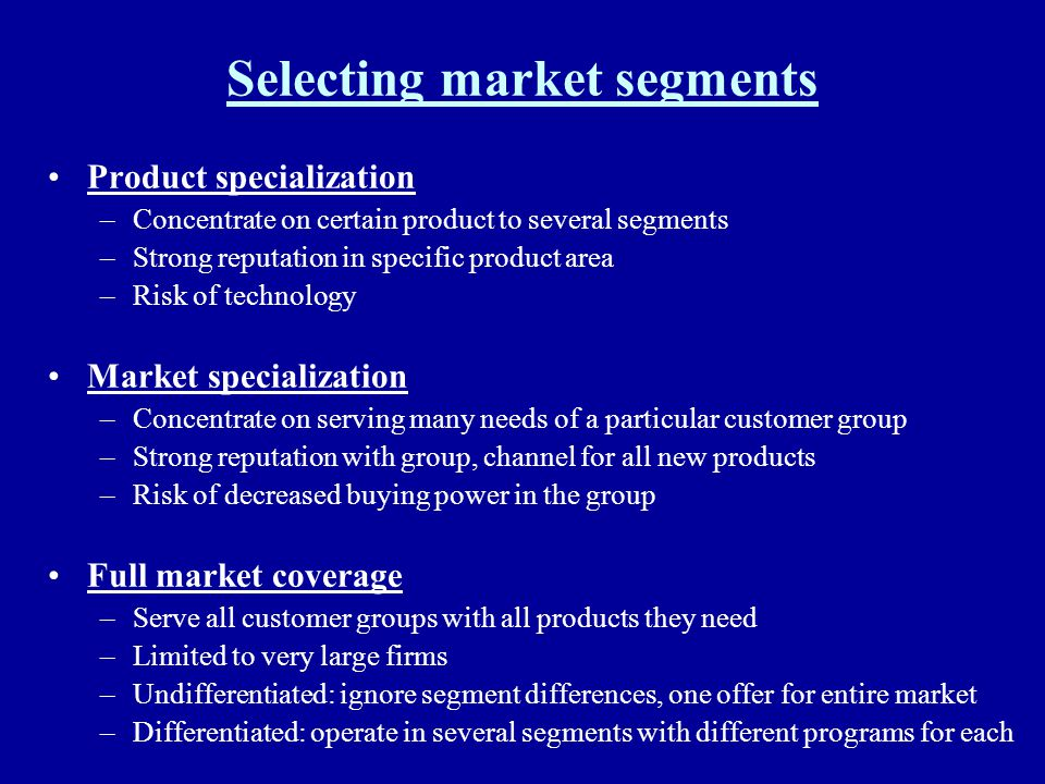 Selecting market segments Product specialization –Concentrate on certain product to several segments –Strong reputation in specific product area –Risk