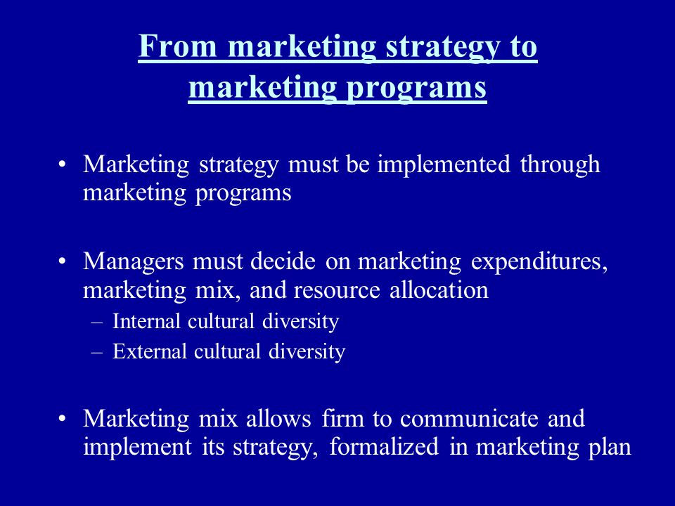 From marketing strategy to marketing programs Marketing strategy must be implemented through marketing programs Managers must decide on marketing expe