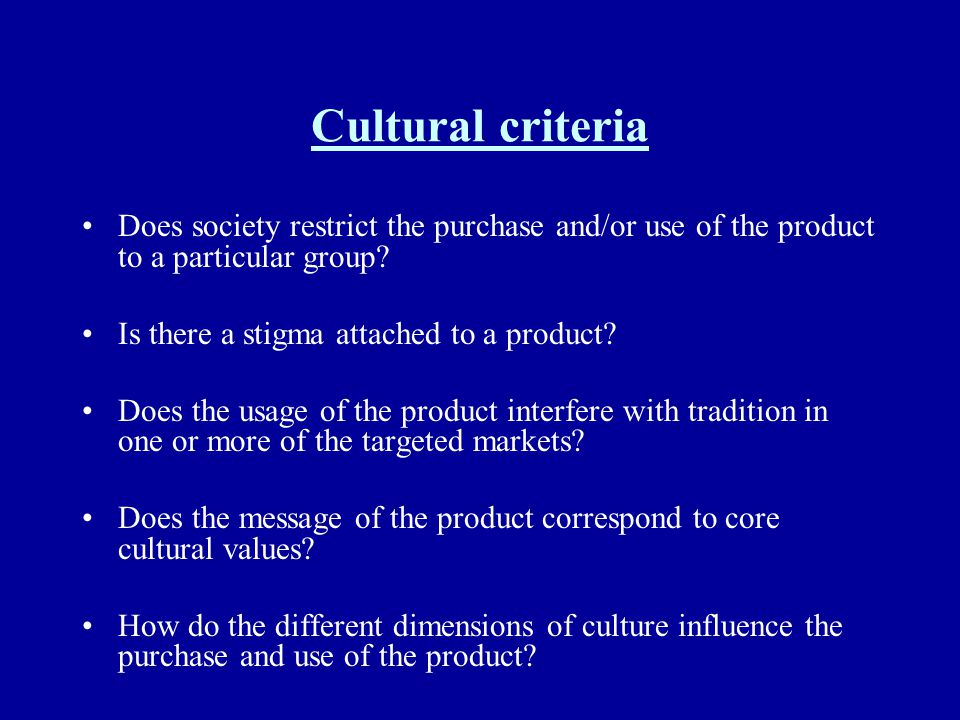 Cultural criteria Does society restrict the purchase and/or use of the product to a particular group? Is there a stigma attached to a product? Does th