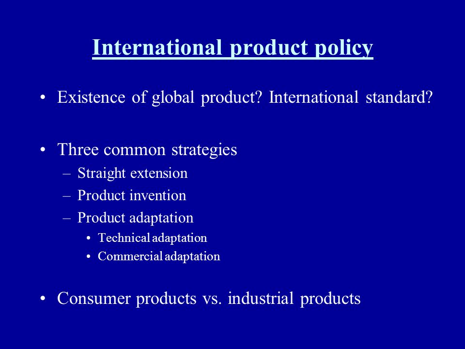 International product policy Existence of global product? International standard? Three common strategies –Straight extension –Product invention –Prod