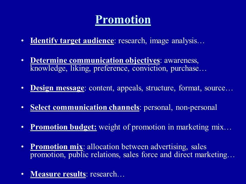 Promotion Identify target audience: research, image analysis… Determine communication objectives: awareness, knowledge, liking, preference, conviction