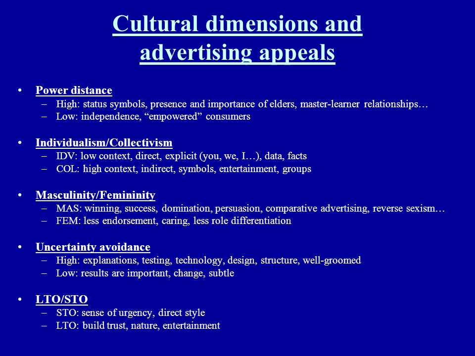 Cultural dimensions and advertising appeals Power distance –High: status symbols, presence and importance of elders, master-learner relationships… –Lo