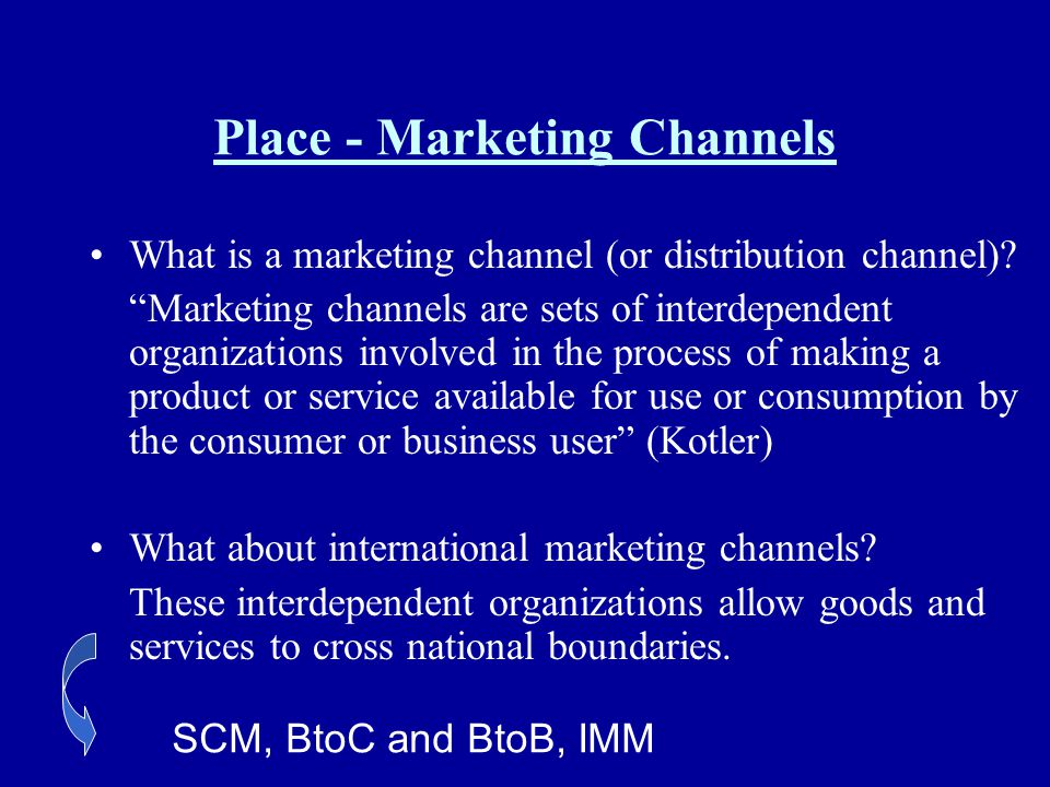 Place - Marketing Channels What is a marketing channel (or distribution channel)? Marketing channels are sets of interdependent organizations involved
