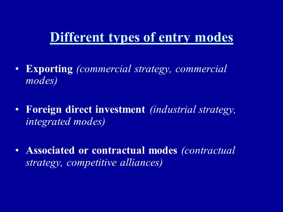 Different types of entry modes Exporting (commercial strategy, commercial modes) Foreign direct investment (industrial strategy, integrated modes) Ass