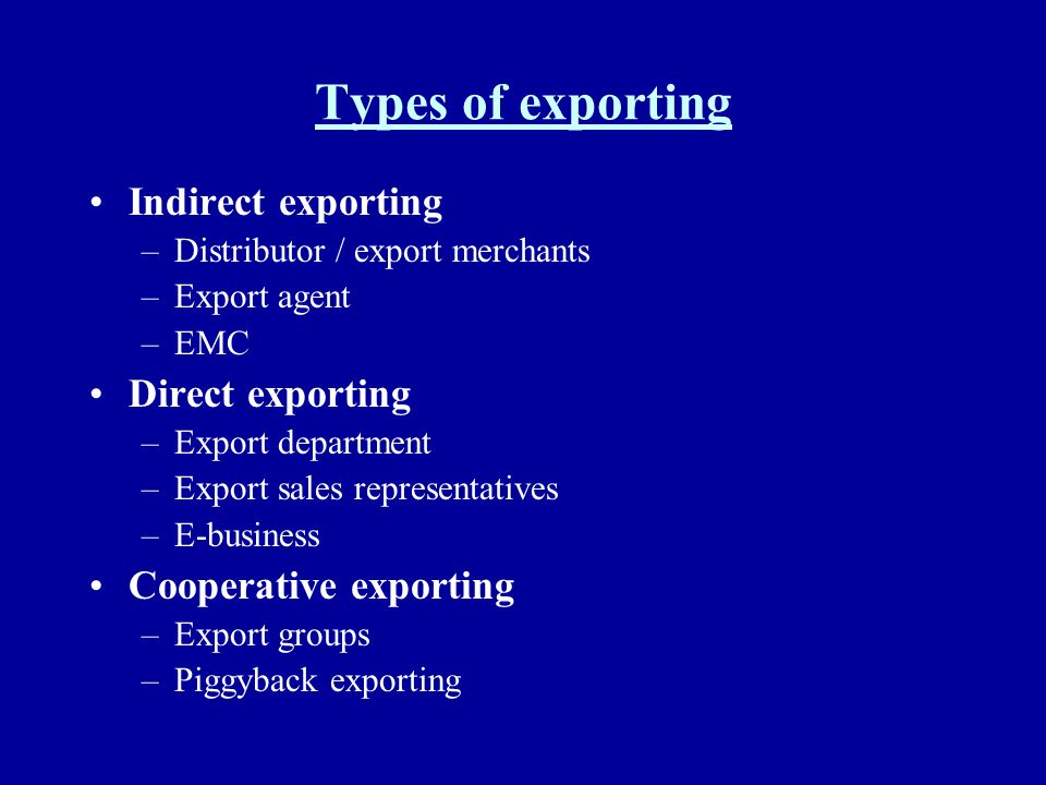 Types of exporting Indirect exporting –Distributor / export merchants –Export agent –EMC Direct exporting –Export department –Export sales representat