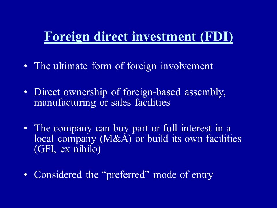 Foreign direct investment (FDI) The ultimate form of foreign involvement Direct ownership of foreign-based assembly, manufacturing or sales facilities