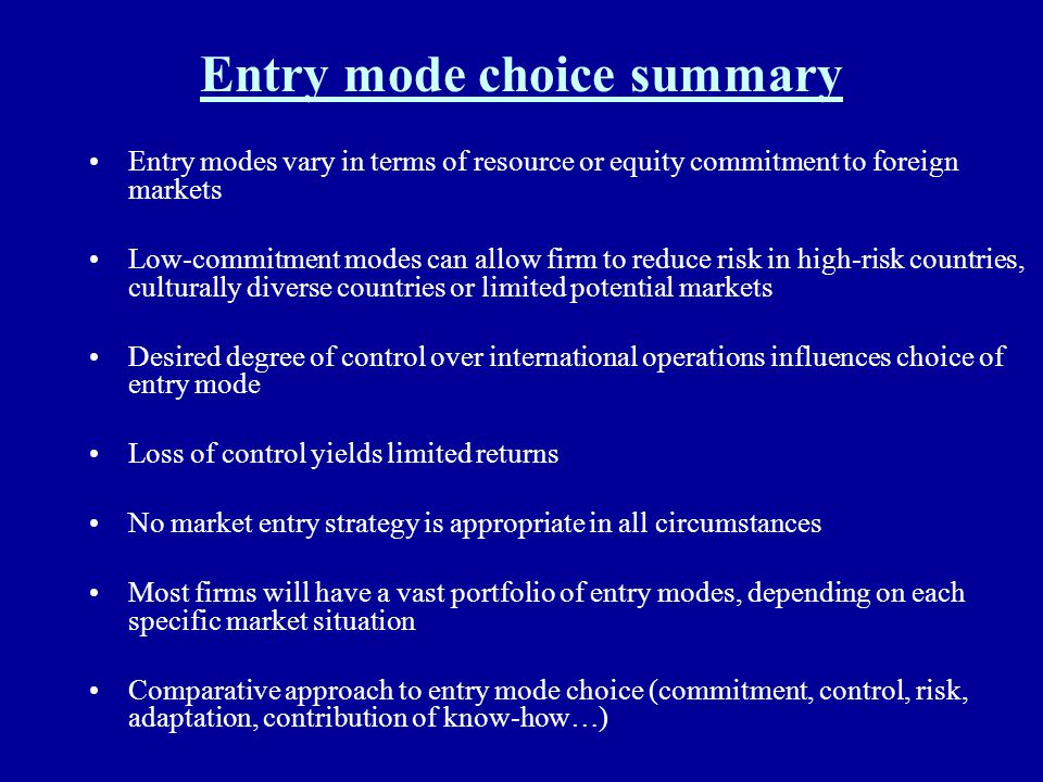 Entry mode choice summary Entry modes vary in terms of resource or equity commitment to foreign markets Low-commitment modes can allow firm to reduce