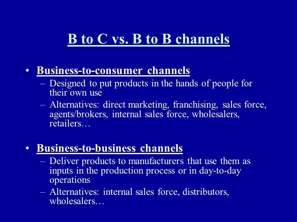 B to C vs. B to B channels Business-to-consumer channels –Designed to put products in the hands of people for their own use –Alternatives: direct mark