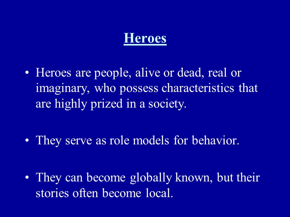 Heroes Heroes are people, alive or dead, real or imaginary, who possess characteristics that are highly prized in a society. They serve as role models