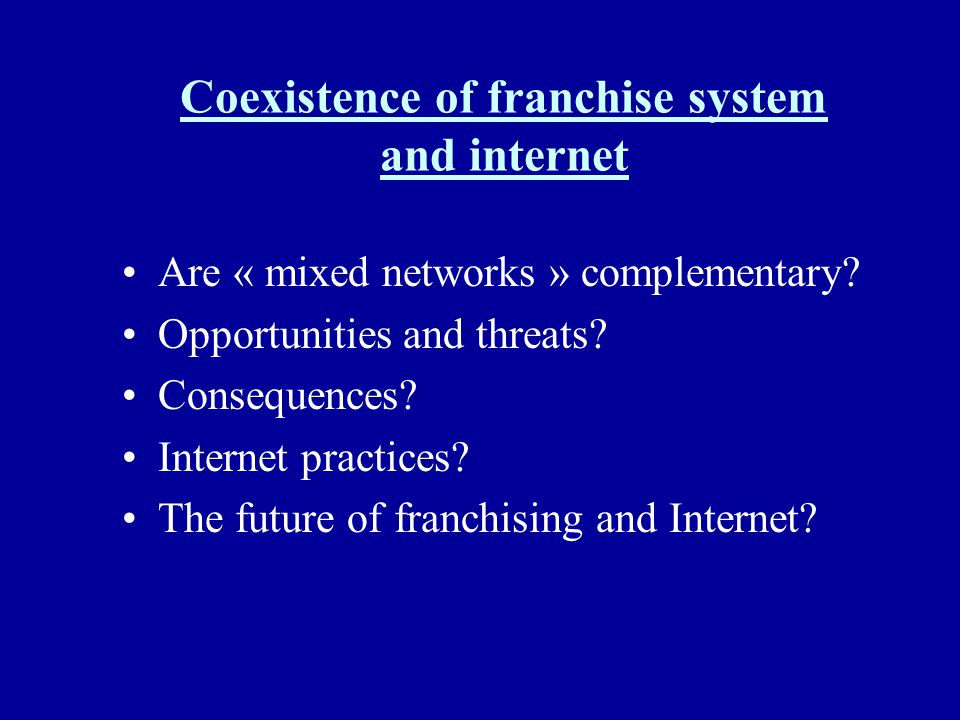 Coexistence of franchise system and internet Are « mixed networks » complementary? Opportunities and threats? Consequences? Internet practices? The fu