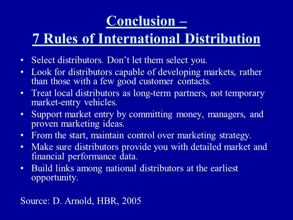 Conclusion – 7 Rules of International Distribution Select distributors. Dont let them select you. Look for distributors capable of developing markets,
