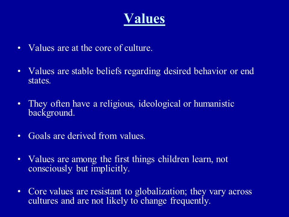 Values Values are at the core of culture. Values are stable beliefs regarding desired behavior or end states. They often have a religious, ideological