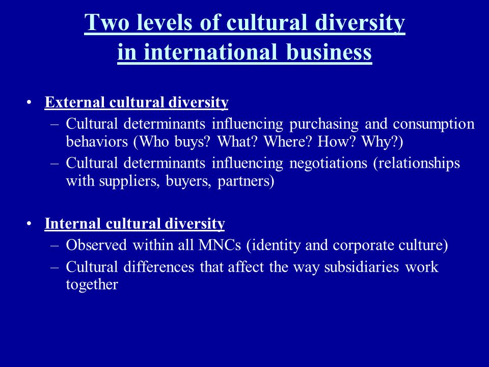 Two levels of cultural diversity in international business External cultural diversity –Cultural determinants influencing purchasing and consumption b