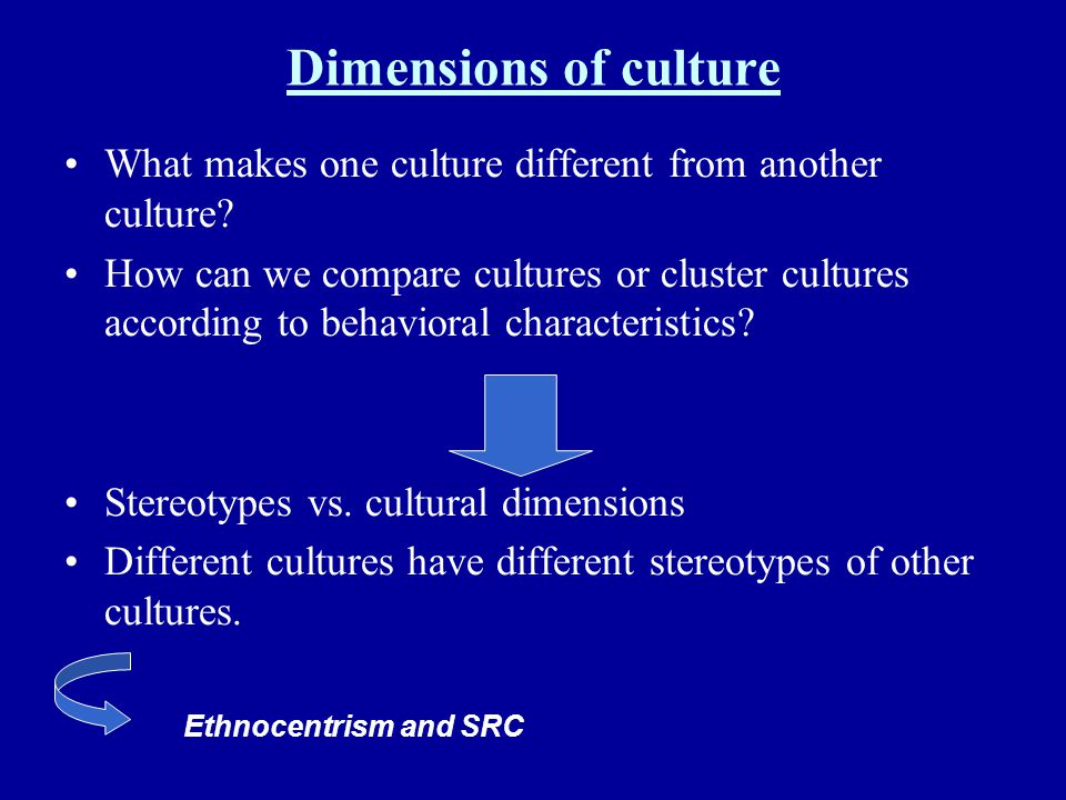 Dimensions of culture What makes one culture different from another culture? How can we compare cultures or cluster cultures according to behavioral c