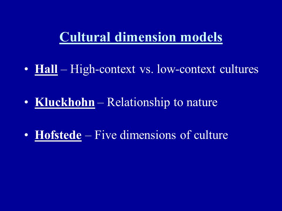 Cultural dimension models Hall – High-context vs. low-context cultures Kluckhohn – Relationship to nature Hofstede – Five dimensions of culture