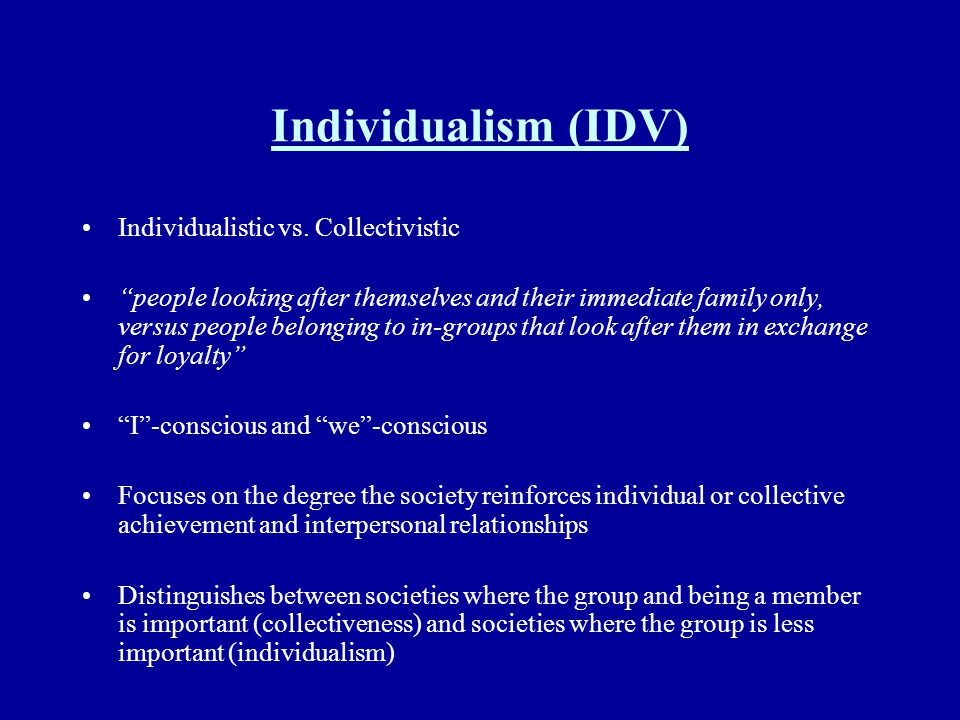 Individualism (IDV) Individualistic vs. Collectivistic people looking after themselves and their immediate family only, versus people belonging to in-