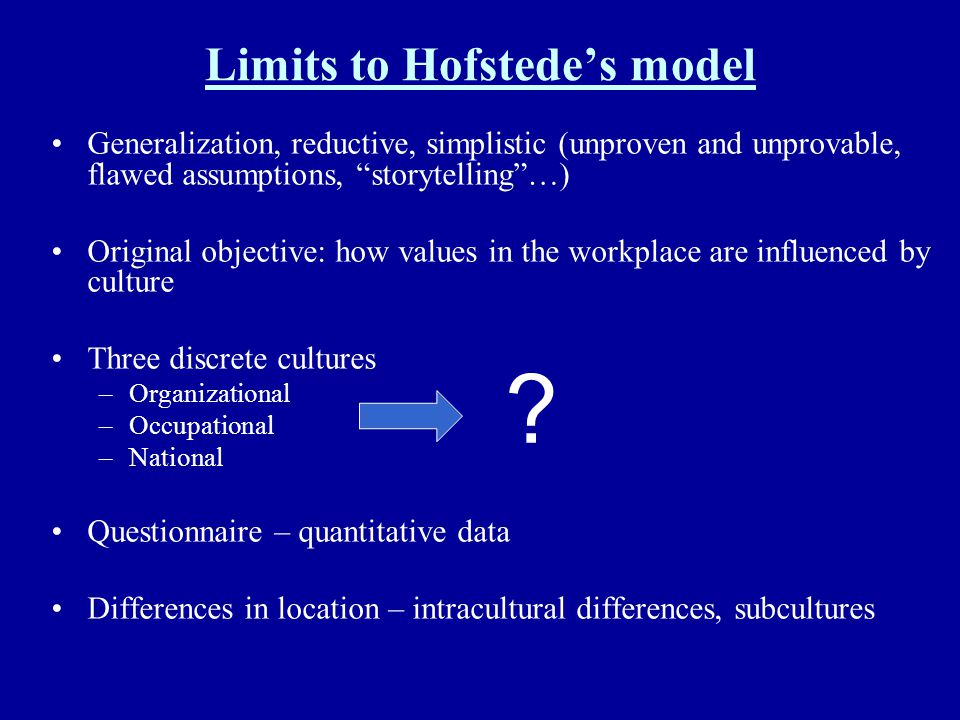 Limits to Hofstedes model Generalization, reductive, simplistic (unproven and unprovable, flawed assumptions, storytelling…) Original objective: how v