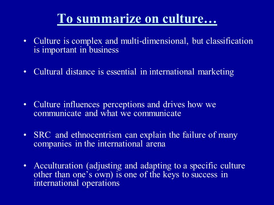 To summarize on culture… Culture is complex and multi-dimensional, but classification is important in business Cultural distance is essential in inter