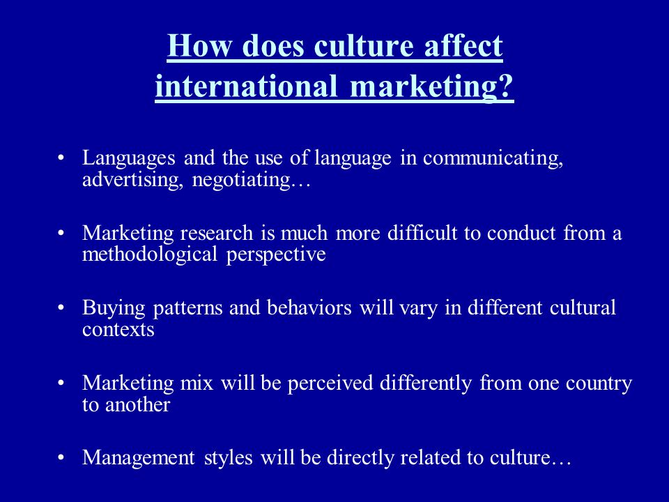 How does culture affect international marketing? Languages and the use of language in communicating, advertising, negotiating… Marketing research is m
