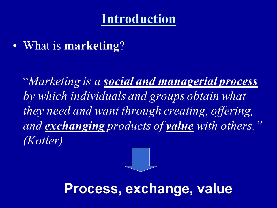 Introduction What is marketing? Marketing is a social and managerial process by which individuals and groups obtain what they need and want through cr