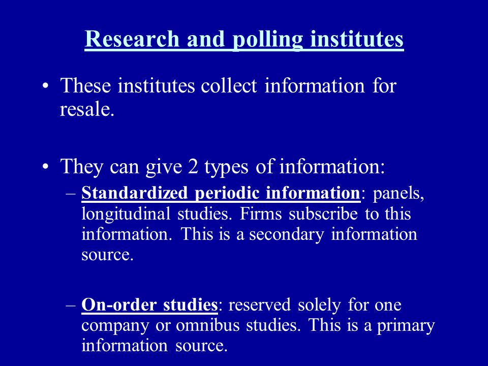 Research and polling institutes These institutes collect information for resale. They can give 2 types of information: –Standardized periodic informat