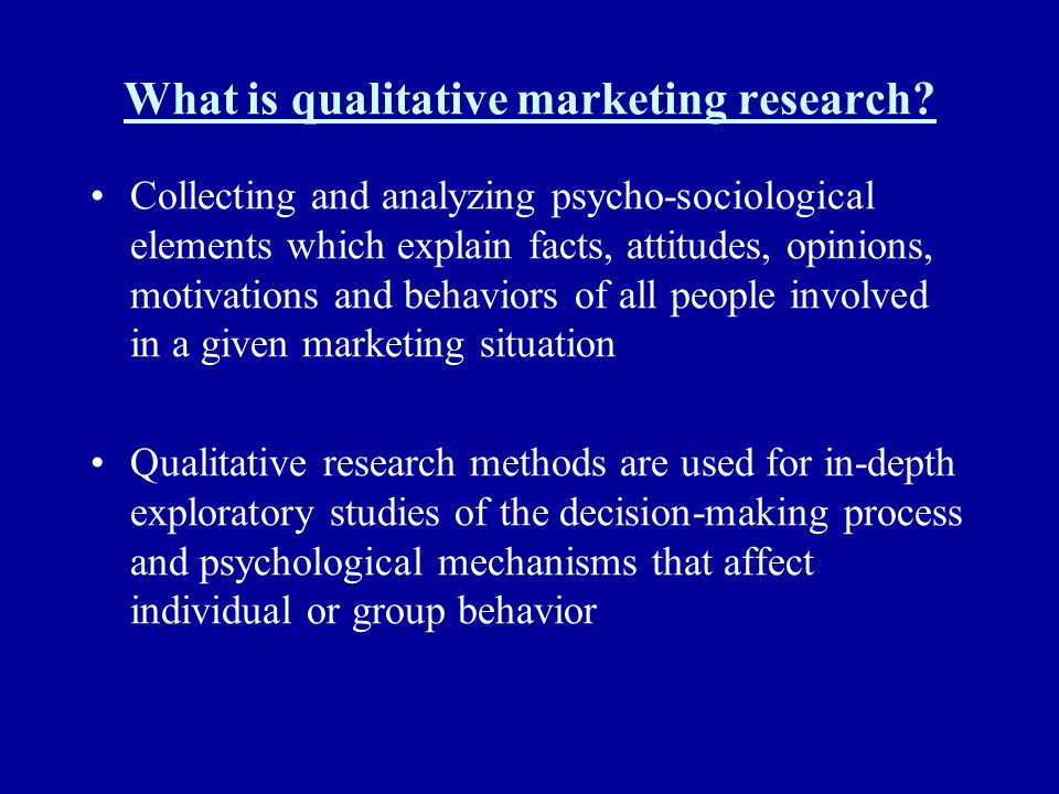 What is qualitative marketing research? Collecting and analyzing psycho-sociological elements which explain facts, attitudes, opinions, motivations an
