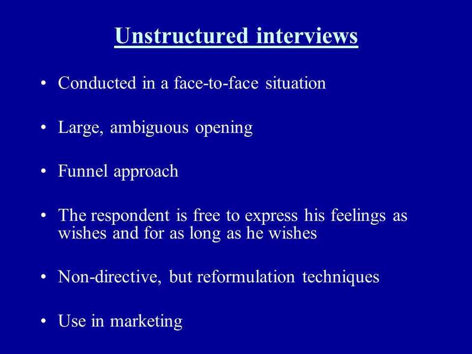 Unstructured interviews Conducted in a face-to-face situation Large, ambiguous opening Funnel approach The respondent is free to express his feelings