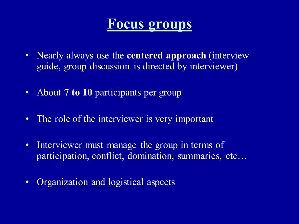 Focus groups Nearly always use the centered approach (interview guide, group discussion is directed by interviewer) About 7 to 10 participants per gro