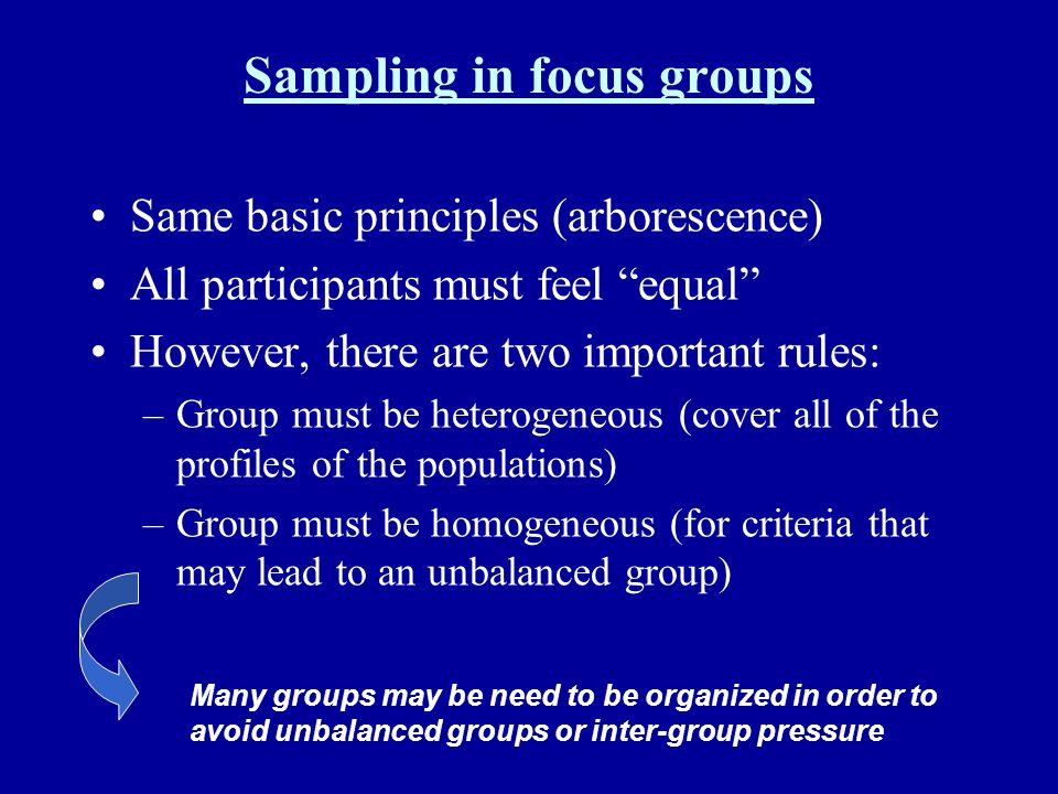 Sampling in focus groups Same basic principles (arborescence) All participants must feel equal However, there are two important rules: –Group must be