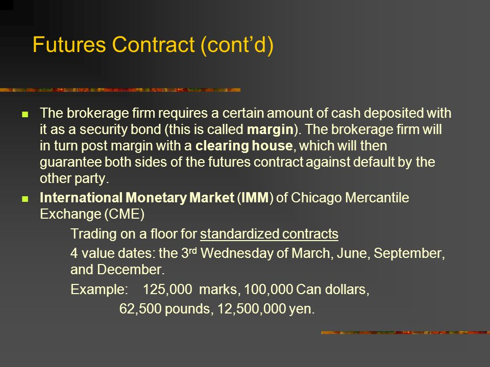 Futures Contract Example Suppose a £62,500 futures contract is opened during Day1 at a negotiated price of $1.4500/£ and the settlement prices are Opening price: $1.4500/£ Settlement price, Day 1: $1.4460 Settlement price, Day 2: $1.4510 then the cash flows for long and short positions are _________Long Short Day1: (1.4460-1.4500)x62,500 = -$250 +$250 Day2: (1.4510-1.4460)x62,500 = +$312.50 -$312.50