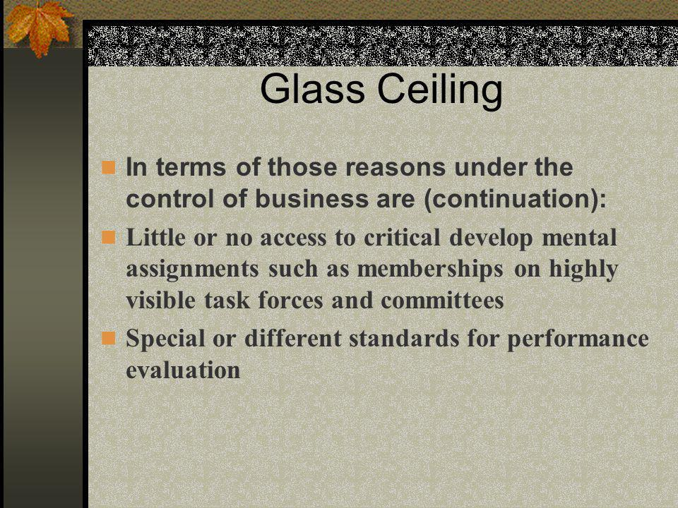Glass Ceiling In terms of those reasons under the control of business are (continuation): Little or no access to critical develop mental assignments such as memberships on highly visible task forces and committees Special or different standards for performance evaluation