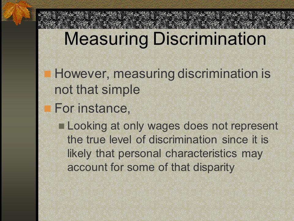 Measuring Discrimination However, measuring discrimination is not that simple For instance, Looking at only wages does not represent the true level of discrimination since it is likely that personal characteristics may account for some of that disparity
