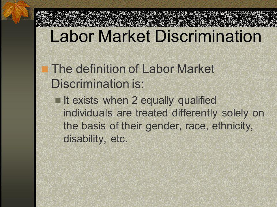 Labor Market Discrimination The definition of Labor Market Discrimination is: It exists when 2 equally qualified individuals are treated differently solely on the basis of their gender, race, ethnicity, disability, etc.