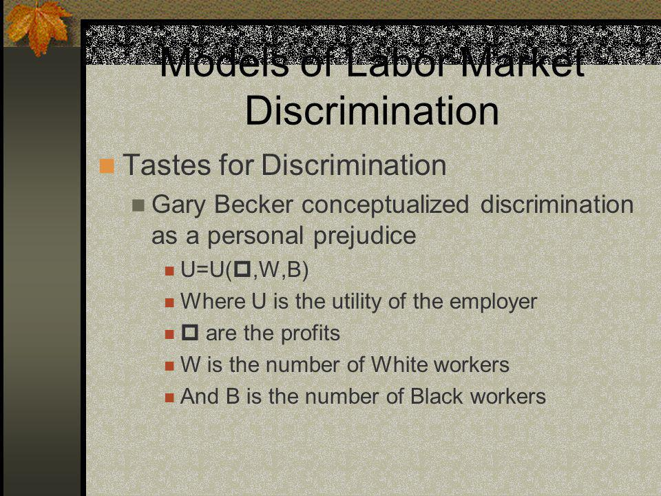 Models of Labor Market Discrimination Tastes for Discrimination Gary Becker conceptualized discrimination as a personal prejudice U=U(,W,B) Where U is the utility of the employer are the profits W is the number of White workers And B is the number of Black workers