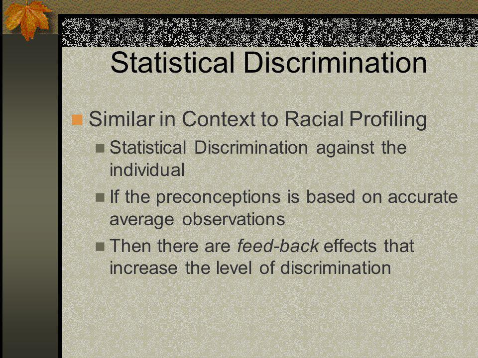 Statistical Discrimination Similar in Context to Racial Profiling Statistical Discrimination against the individual If the preconceptions is based on accurate average observations Then there are feed-back effects that increase the level of discrimination