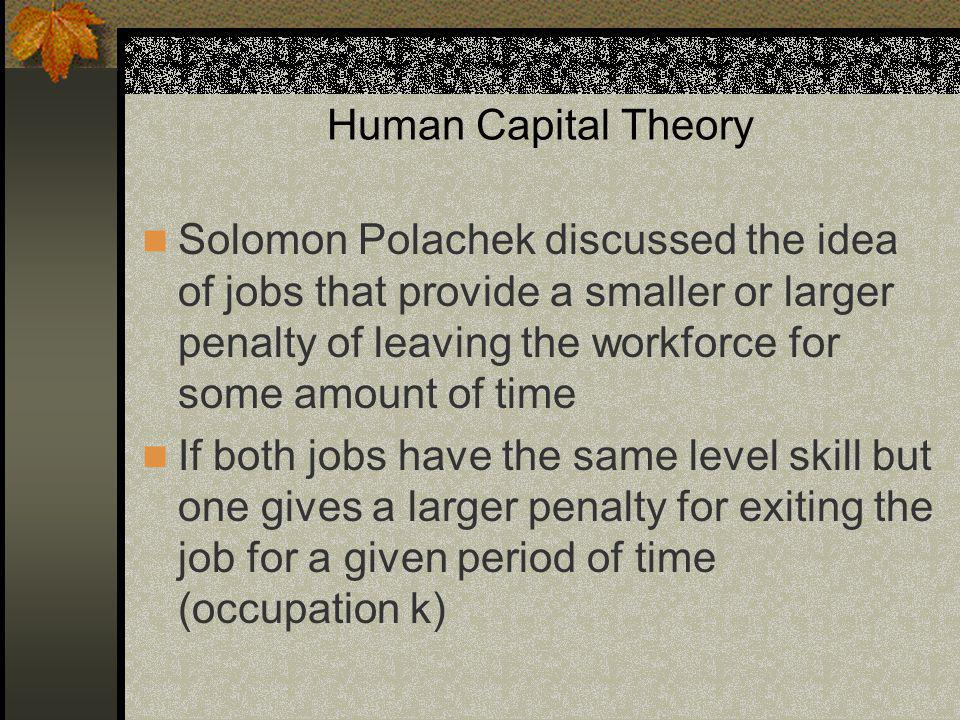 Human Capital Theory Solomon Polachek discussed the idea of jobs that provide a smaller or larger penalty of leaving the workforce for some amount of time If both jobs have the same level skill but one gives a larger penalty for exiting the job for a given period of time (occupation k)