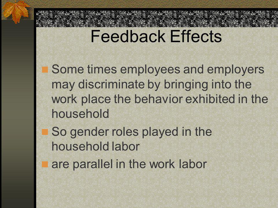 Feedback Effects Some times employees and employers may discriminate by bringing into the work place the behavior exhibited in the household So gender roles played in the household labor are parallel in the work labor